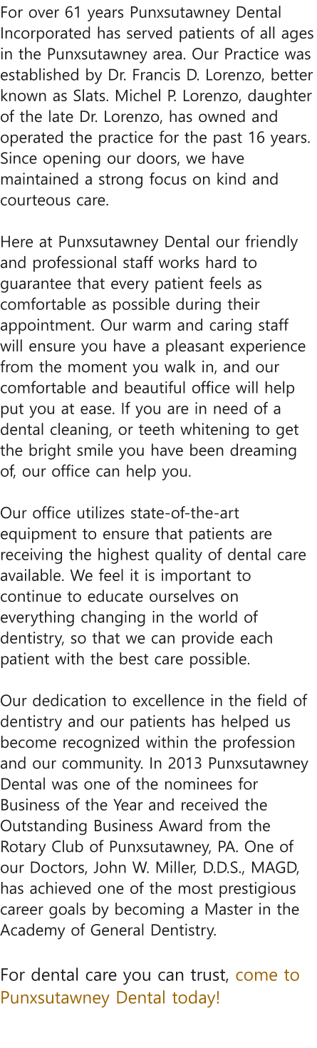 For over 61 years Punxsutawney Dental Incorporated has served patients of all ages in the Punxsutawney area. Our Practice was established by Dr. Francis D. Lorenzo, better known as Slats. Michel P. Lorenzo, daughter of the late Dr. Lorenzo, has owned and operated the practice for the past 16 years. Since opening our doors, we have maintained a strong focus on kind and courteous care.  Here at Punxsutawney Dental our friendly and professional staff works hard to guarantee that every patient feels as comfortable as possible during their appointment. Our warm and caring staff will ensure you have a pleasant experience from the moment you walk in, and our comfortable and beautiful office will help put you at ease. If you are in need of a dental cleaning, or teeth whitening to get the bright smile you have been dreaming of, our office can help you.  Our office utilizes state-of-the-art equipment to ensure that patients are receiving the highest quality of dental care available. We feel it is important to continue to educate ourselves on everything changing in the world of dentistry, so that we can provide each patient with the best care possible.  Our dedication to excellence in the field of dentistry and our patients has helped us become recognized within the profession and our community. In 2013 Punxsutawney Dental was one of the nominees for Business of the Year and received the Outstanding Business Award from the Rotary Club of Punxsutawney, PA. One of our Doctors, John W. Miller, D.D.S., MAGD, has achieved one of the most prestigious career goals by becoming a Master in the Academy of General Dentistry.  For dental care you can trust, come to Punxsutawney Dental today!